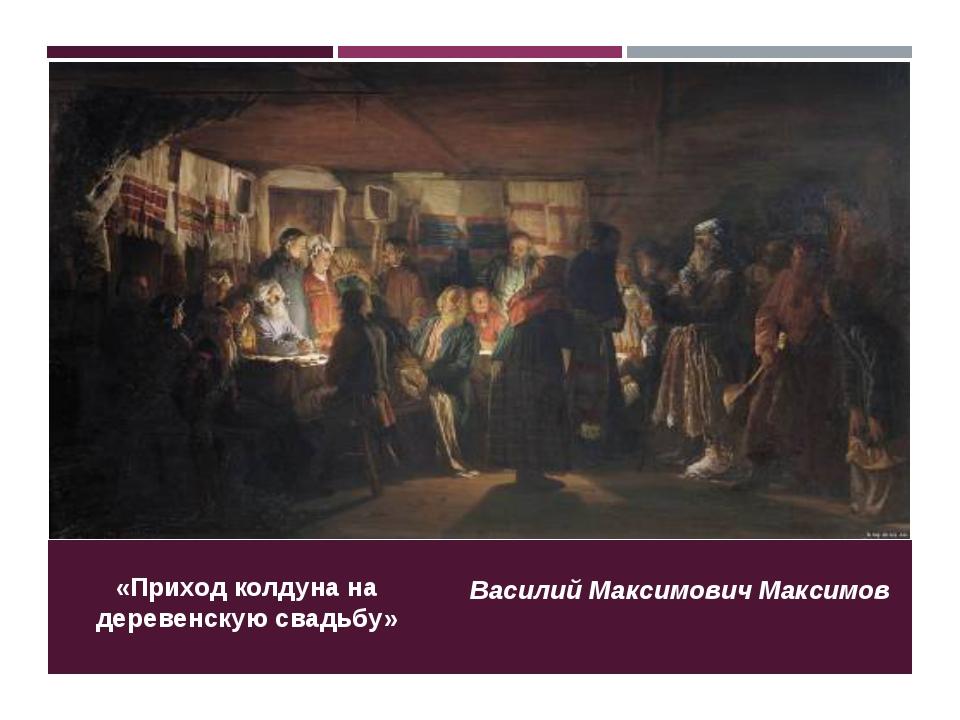 «Приход колдуна на деревенскую свадьбу» Василий Максимович Максимов