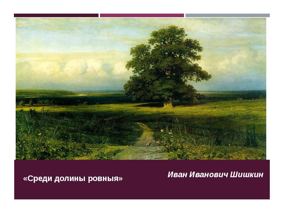 «Среди долины ровныя» Иван Иванович Шишкин