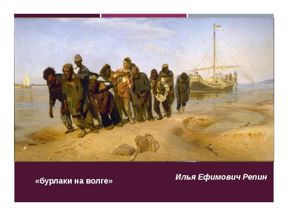 «бурлаки на волге» Илья Ефимович Репин