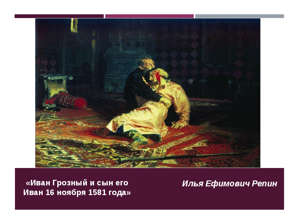 «Иван Грозный и сын его Иван 16 ноября 1581 года» Илья Ефимович Репин