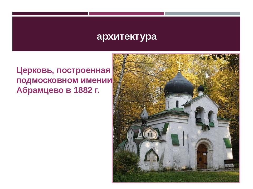 архитектура Церковь, построенная в подмосковном имении Абрамцево в 1882 г.