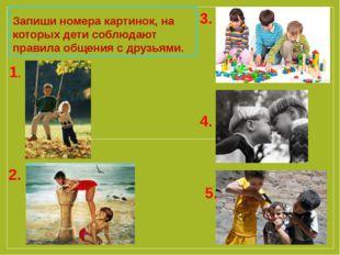 Запиши номера картинок, на которых дети соблюдают правила общения с друзьями.