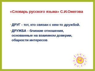 «Словарь русского языка» С.И.Ожегова ДРУГ - тот, кто связан с кем-то дружбой.