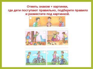 Отметь знаком + картинки, где дети поступают правильно, подберите правило и р