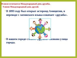 30 июля отмечается Международный день дружбы, 9 июня Международный день друзе