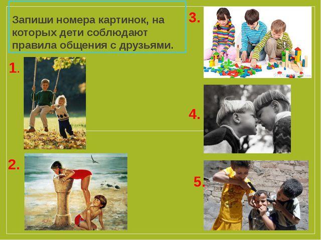Запиши номера картинок, на которых дети соблюдают правила общения с друзьями....