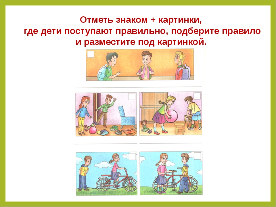 Отметь знаком + картинки, где дети поступают правильно, подберите правило и р...
