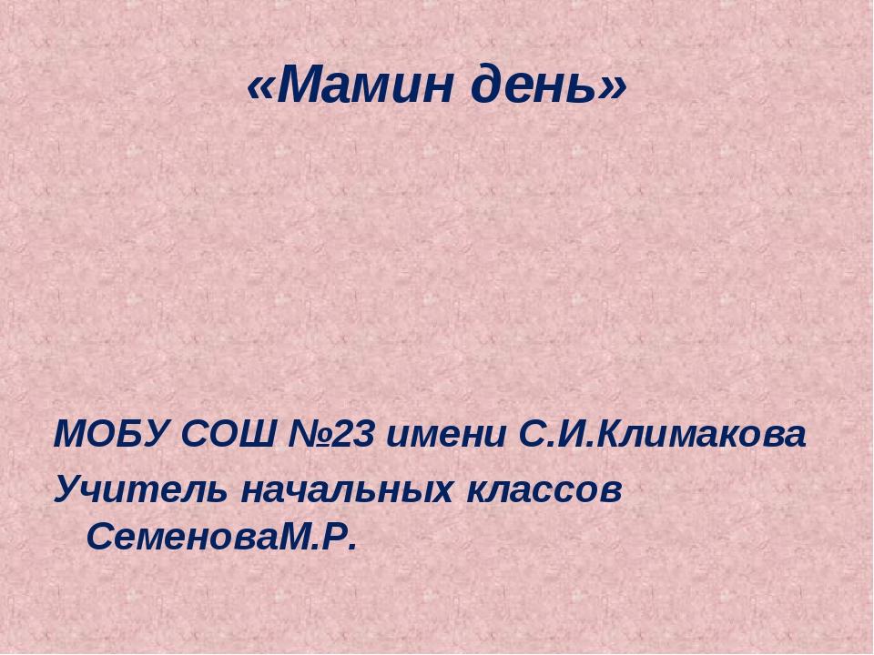 «Мамин день» МОБУ СОШ №23 имени С.И.Климакова Учитель начальных классов Семен...