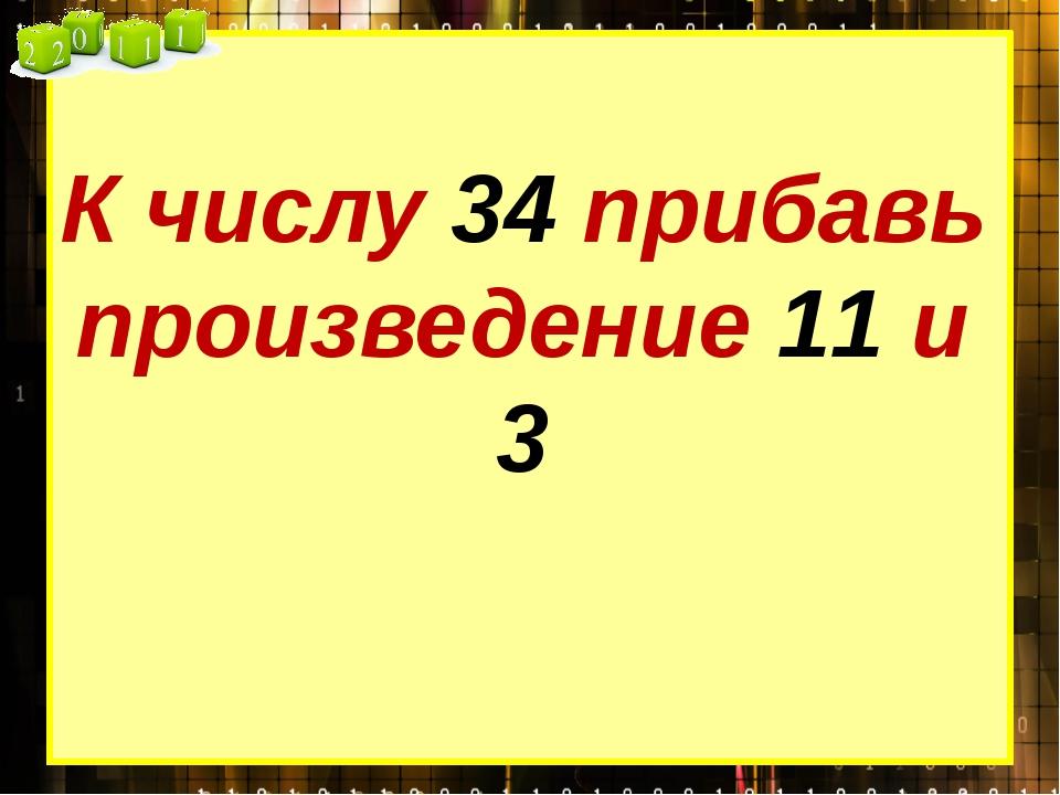 К числу 34 прибавь произведение 11 и 3
