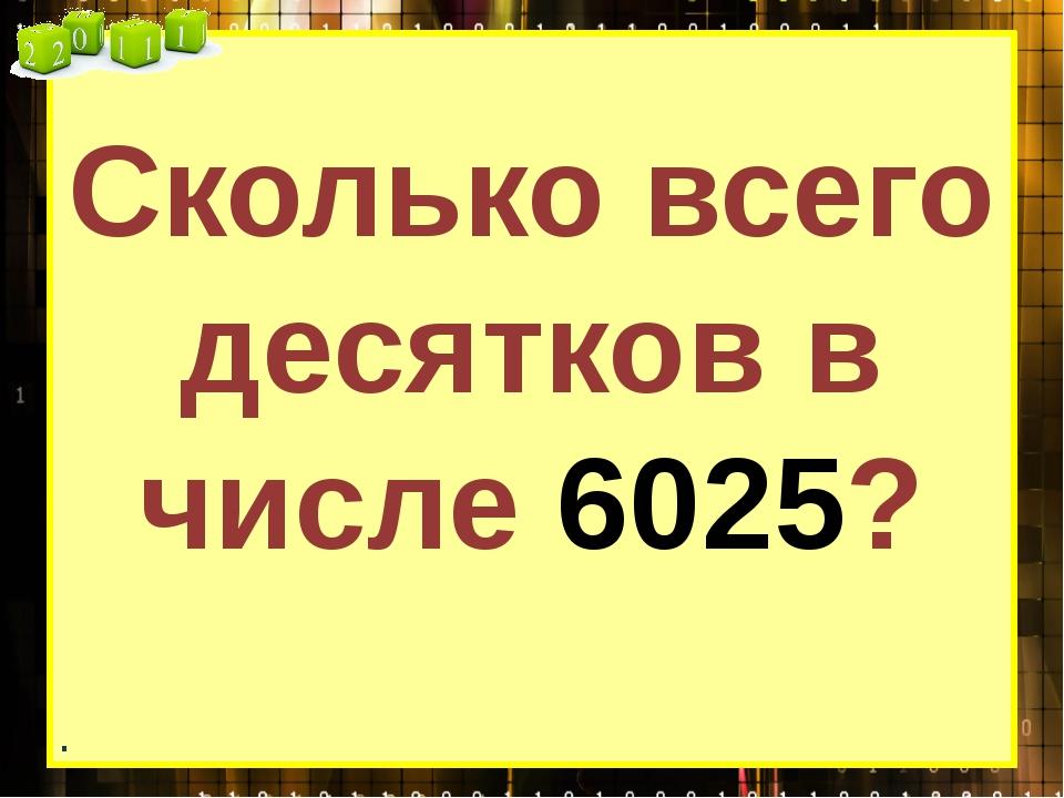 Сколько всего десятков в числе 6025? .