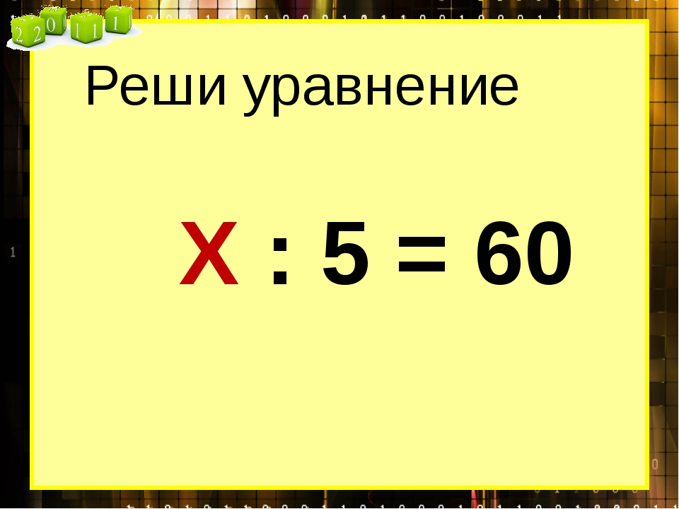 Реши уравнение Х : 5 = 60