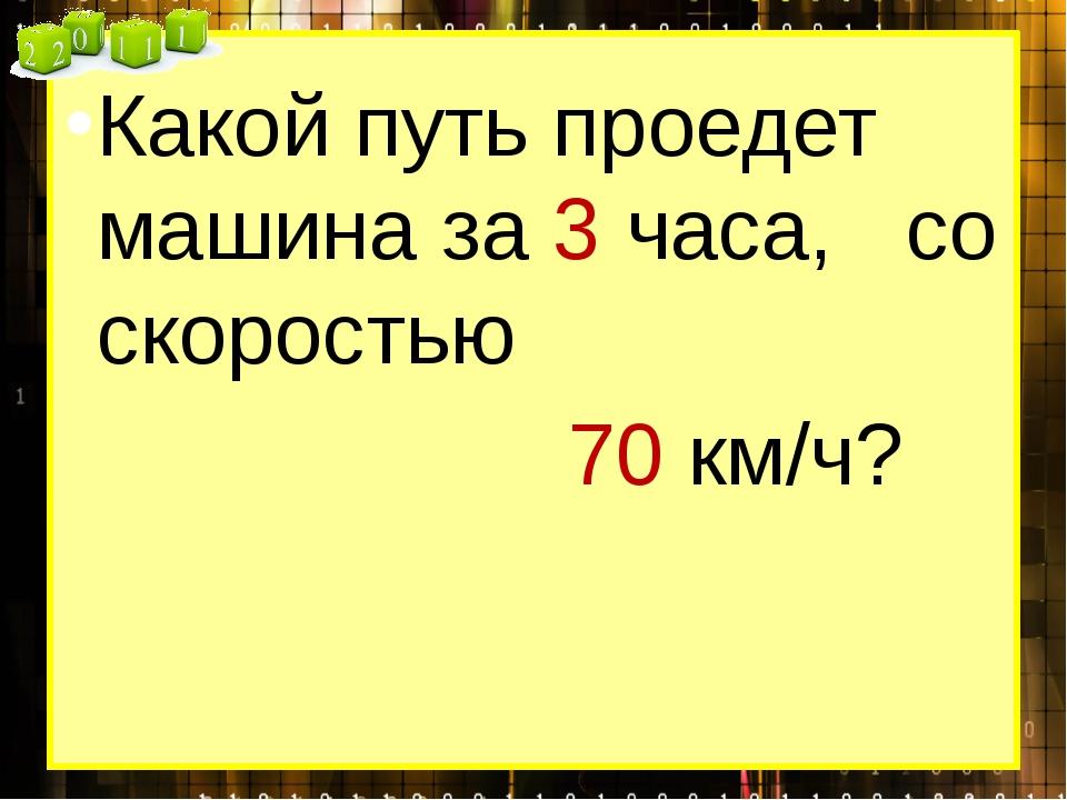 Какой путь проедет машина за 3 часа, со скоростью 70 км/ч?
