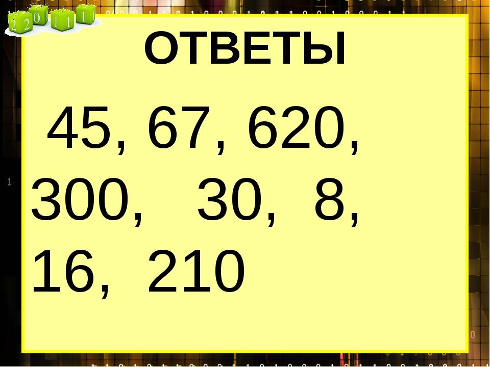ОТВЕТЫ 45, 67, 620, 300, 30, 8, 16, 210