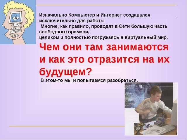 Изначально Компьютер и Интернет создавался исключительно для работы Многие, к...