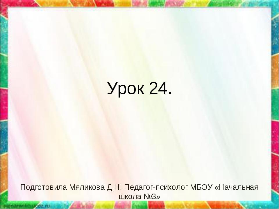Урок 24. Подготовила Мяликова Д.Н. Педагог-психолог МБОУ «Начальная школа №3»