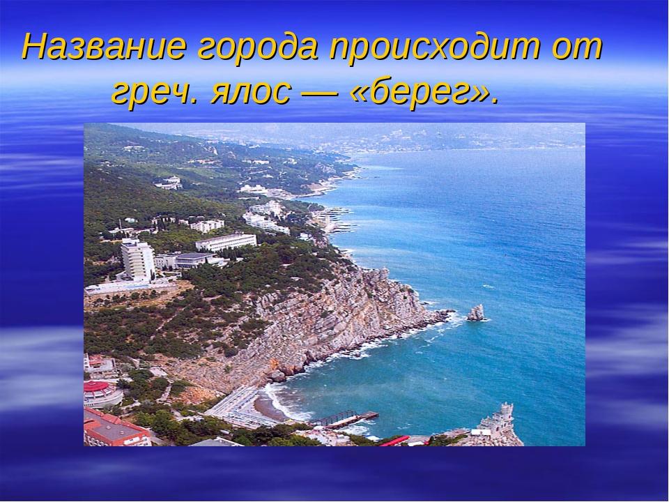 Название города происходит от греч. ялос — «берег».