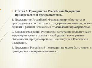 Статья 6. Гражданство Российской Федерации приобретается и прекращается в...