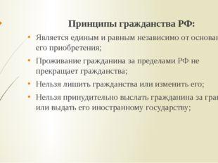 Принципы гражданства РФ: Является единым и равным независимо от оснований ег