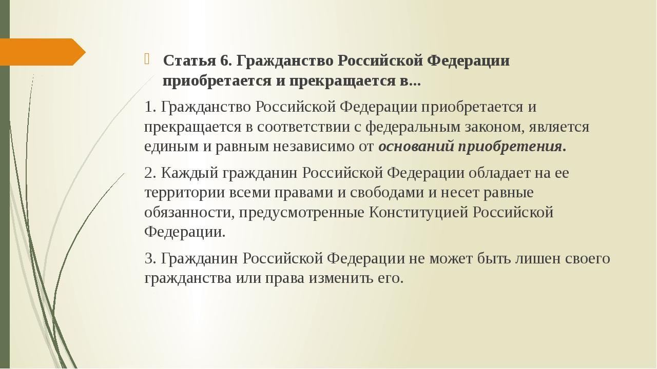 Статья 6. Гражданство Российской Федерации приобретается и прекращается в......