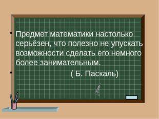 Предмет математики настолько серьёзен, что полезно не упускать возможности с