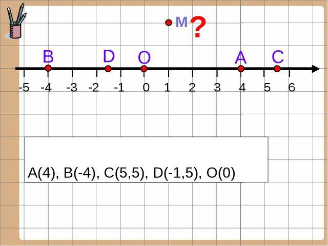 А(4), В(-4), С(5,5), D(-1,5), О(0) С А О D В -5 -4 -3 -2 -1 0 1 2 3 4 5 6 M ?