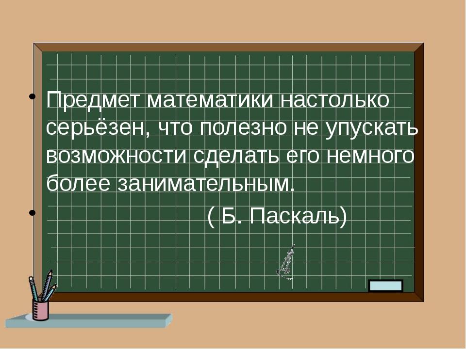 Предмет математики настолько серьёзен, что полезно не упускать возможности с...
