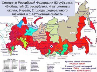 Сегодня в Российской Федерации 83 субъекта: 46 областей, 21 республика, 4 авт
