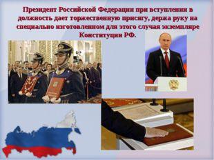 Президент Российской Федерации при вступлении в должность дает торжественную