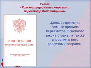9 глава «Конституционные поправки и пересмотр Конституции» Здесь закреплены в
