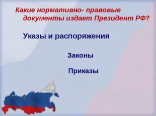 Законы Приказы Какие нормативно- правовые документы издает Президент РФ? Указ