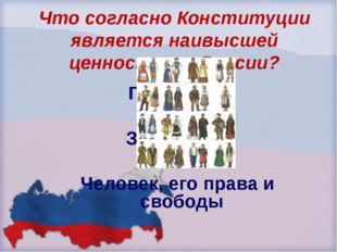 Что согласно Конституции является наивысшей ценностью в России? Президент Зак