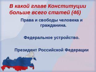 В какой главе Конституции больше всего статей (46) Права и свободы человека и
