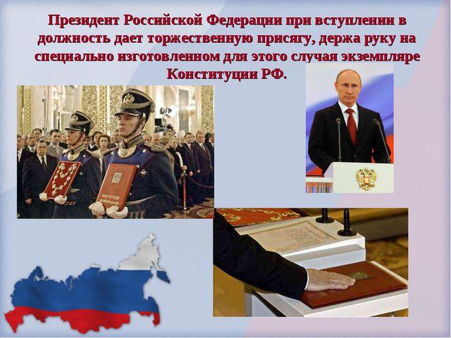 Президент Российской Федерации при вступлении в должность дает торжественную...