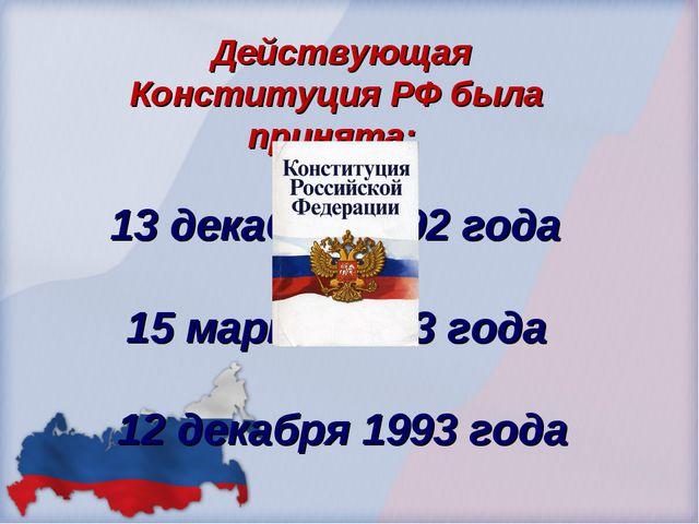 Действующая Конституция РФ была принята: 13 декабря 1992 года 15 марта 1993...