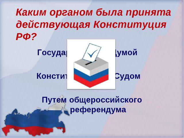 Каким органом была принята действующая Конституция РФ? Государственной Думой...