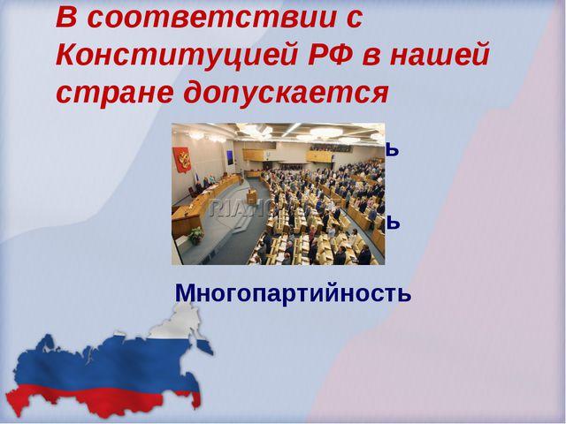 В соответствии с Конституцией РФ в нашей стране допускается Однопратийность Д...