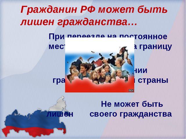 Гражданин РФ может быть лишен гражданства… При переезде на постоянное место ж...