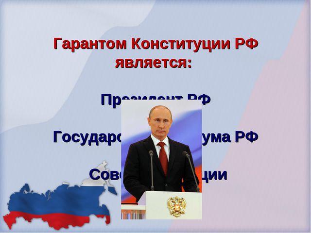 Гарантом Конституции РФ является: Президент РФ Государственная дума РФ Совет...