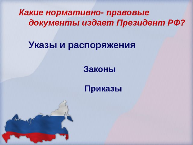 Законы Приказы Какие нормативно- правовые документы издает Президент РФ? Указ...