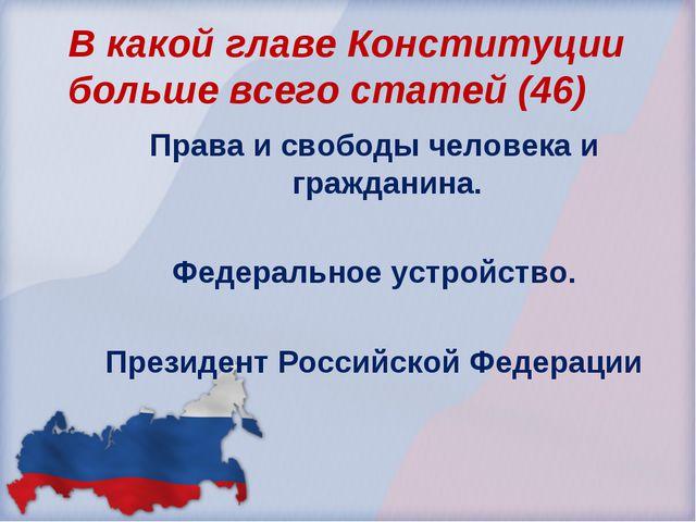 В какой главе Конституции больше всего статей (46) Права и свободы человека и...