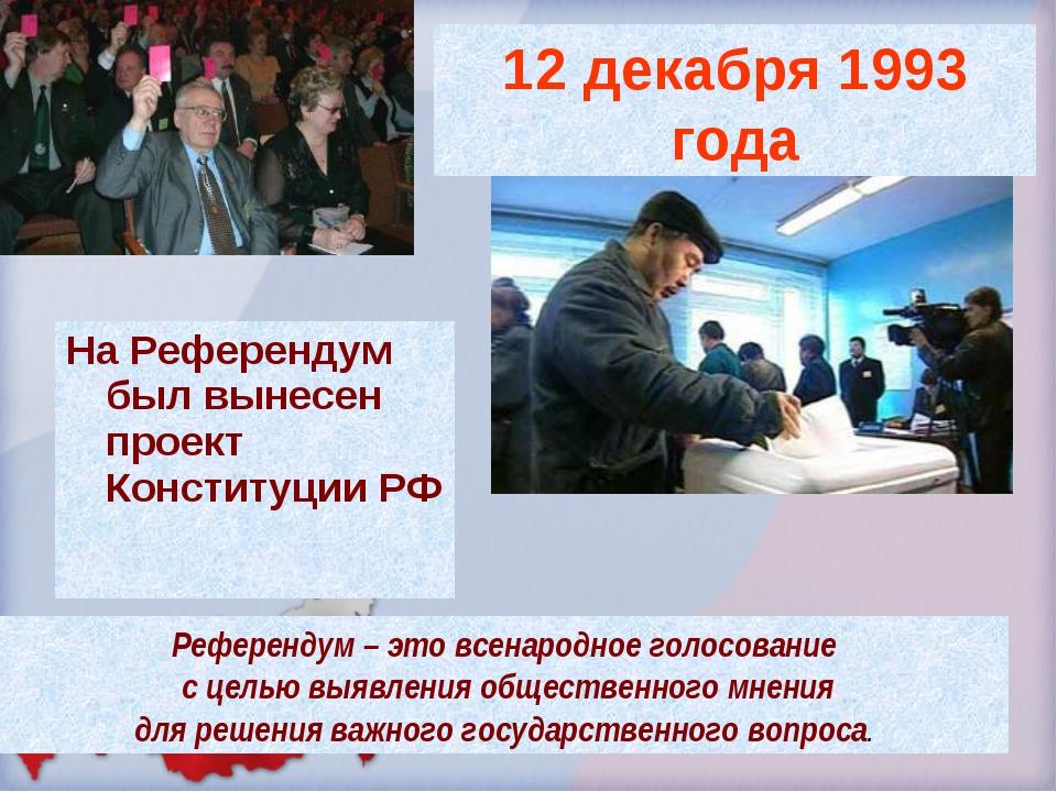 На Референдум был вынесен проект Конституции РФ Референдум – это всенародное...