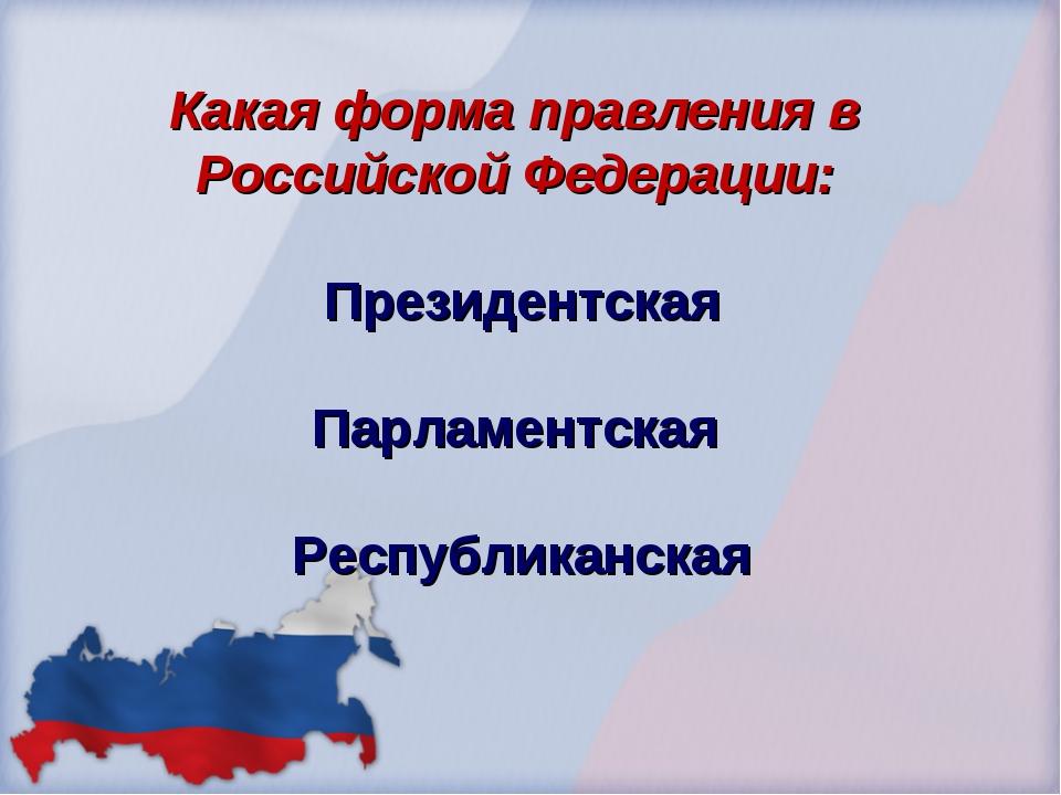 Какая форма правления в Российской Федерации: Президентская Парламентская Рес...