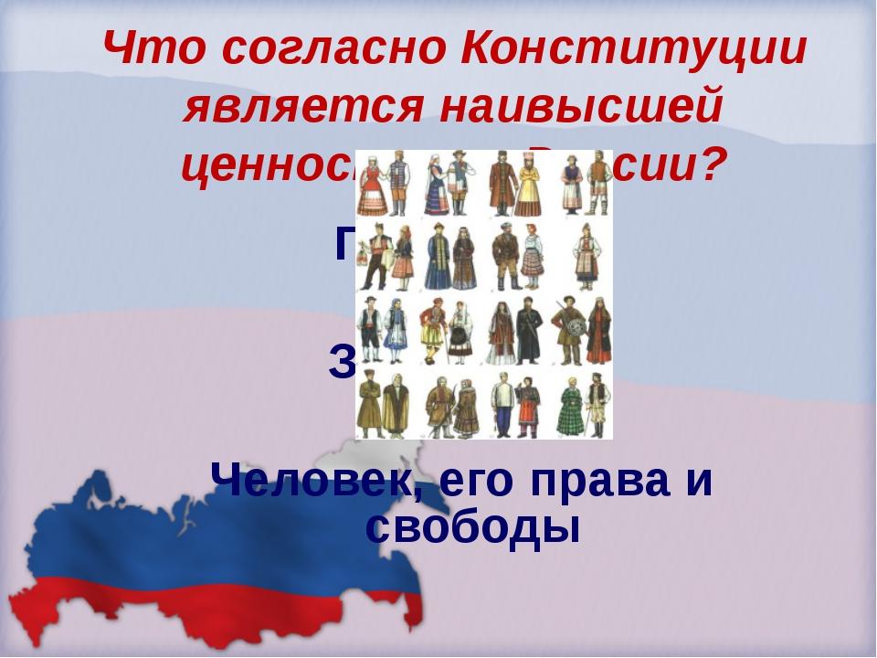 Что согласно Конституции является наивысшей ценностью в России? Президент Зак...