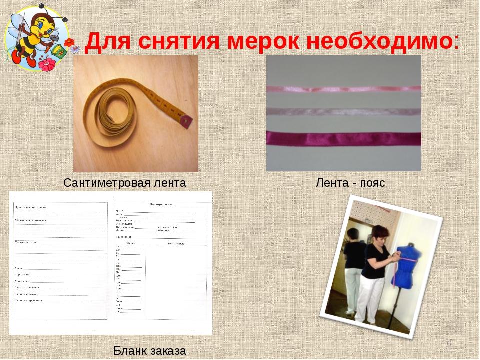 Для снятия мерок необходимо: Сантиметровая лента Лента - пояс Бланк заказа *