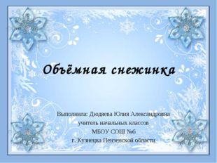 Объёмная снежинка Выполнила: Дюдяева Юлия Александровна учитель начальных кла