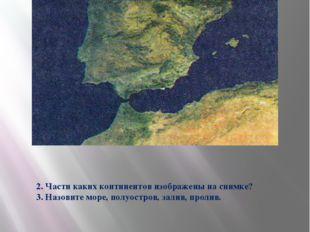2. Части каких континентов изображены на снимке? 3. Назовите море, полуостров