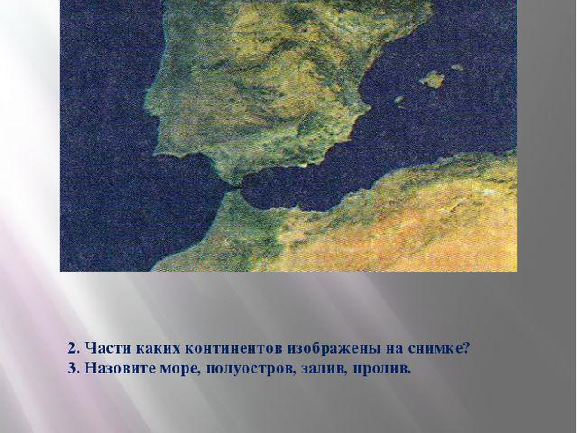 2. Части каких континентов изображены на снимке? 3. Назовите море, полуостров...