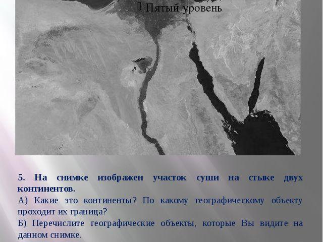 5. На снимке изображен участок суши на стыке двух континентов. А) Какие это...