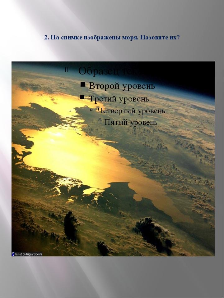 2. На снимке изображены моря. Назовите их?