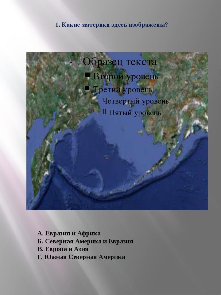 1. Какие материки здесь изображены? А. Евразия и Африка Б. Северная Америка и...